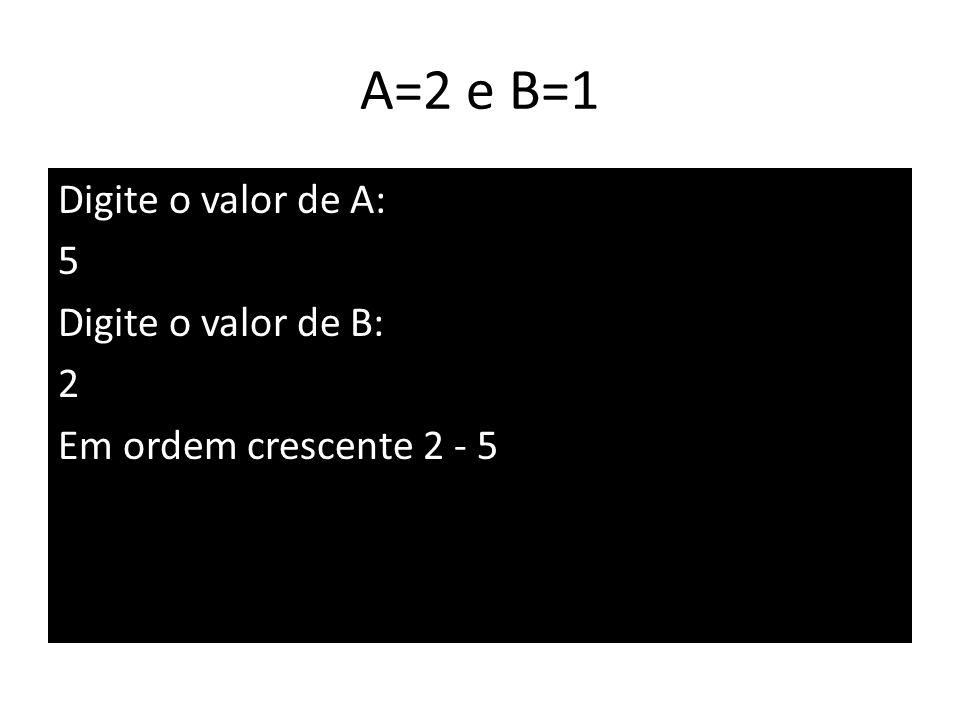 A=2 e B=1 Digite o valor de A: 5 Digite o valor de B: 2 Em ordem crescente 2 - 5