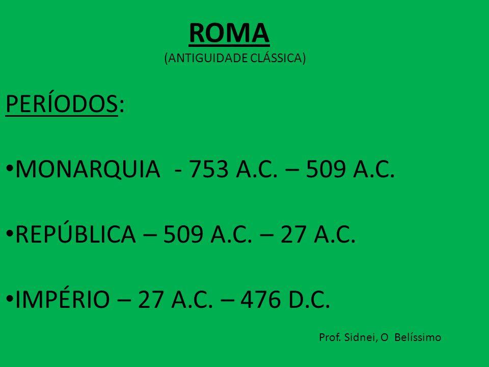 ROMA PERÍODOS: MONARQUIA - 753 A.C. – 509 A.C.