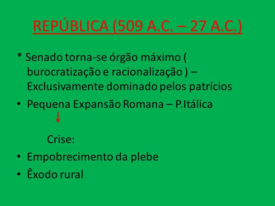 REPÚBLICA (509 A.C. – 27 A.C.) * Senado torna-se órgão máximo ( burocratização e racionalização ) – Exclusivamente dominado pelos patrícios.