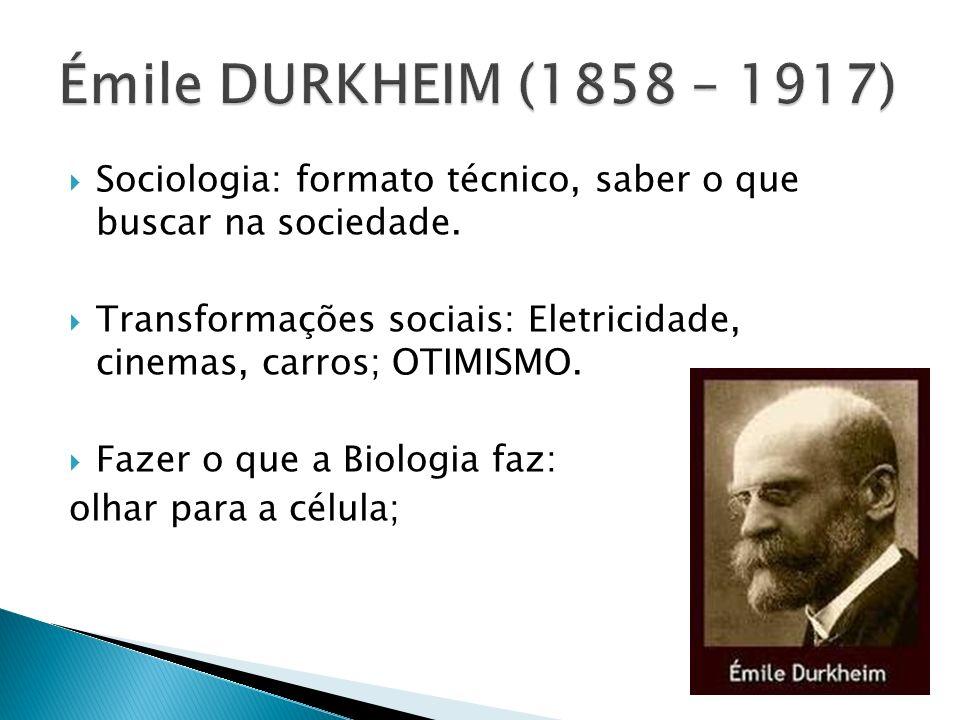 Émile DURKHEIM (1858 – 1917) Sociologia: formato técnico, saber o que buscar na sociedade.