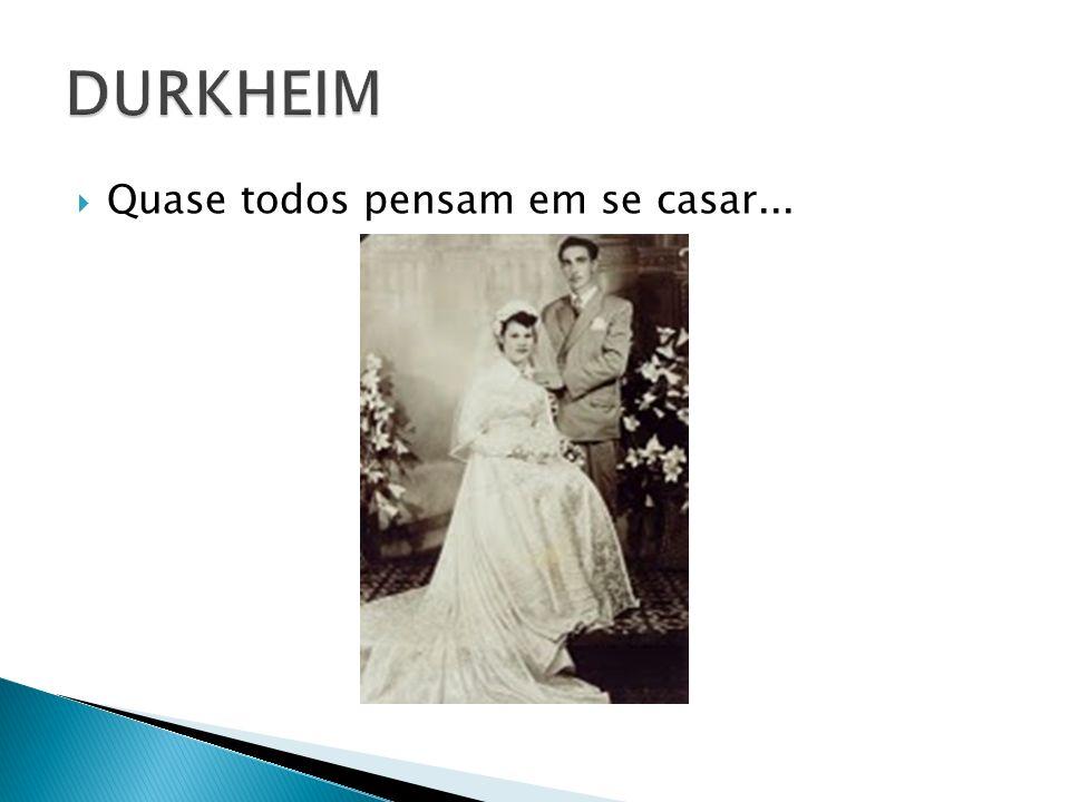 DURKHEIM Quase todos pensam em se casar...