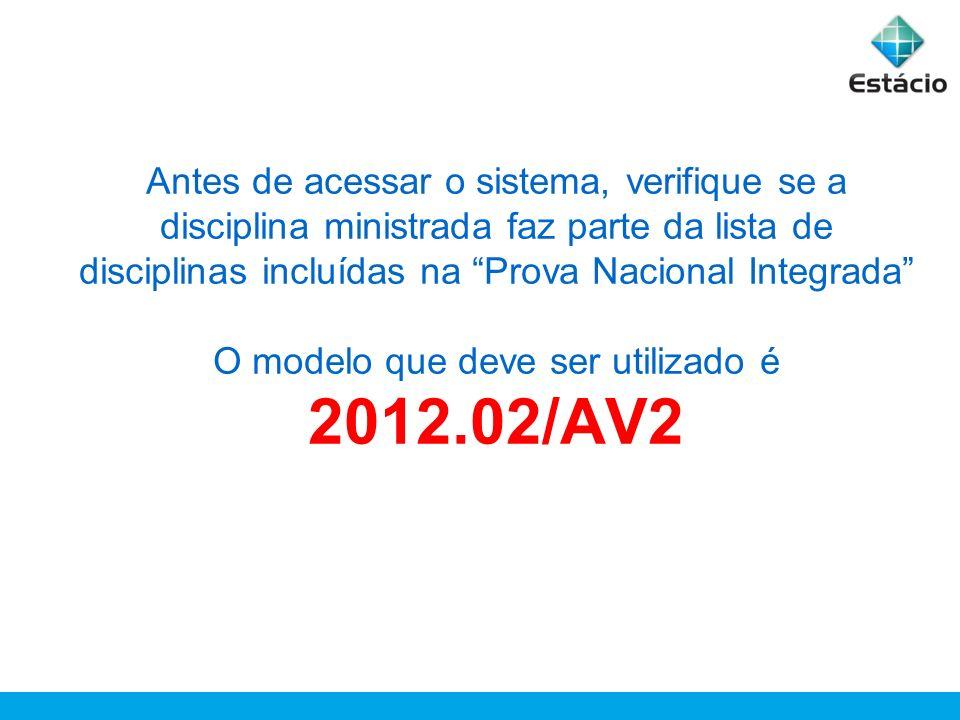 Antes de acessar o sistema, verifique se a disciplina ministrada faz parte da lista de disciplinas incluídas na Prova Nacional Integrada O modelo que deve ser utilizado é 2012.02/AV2