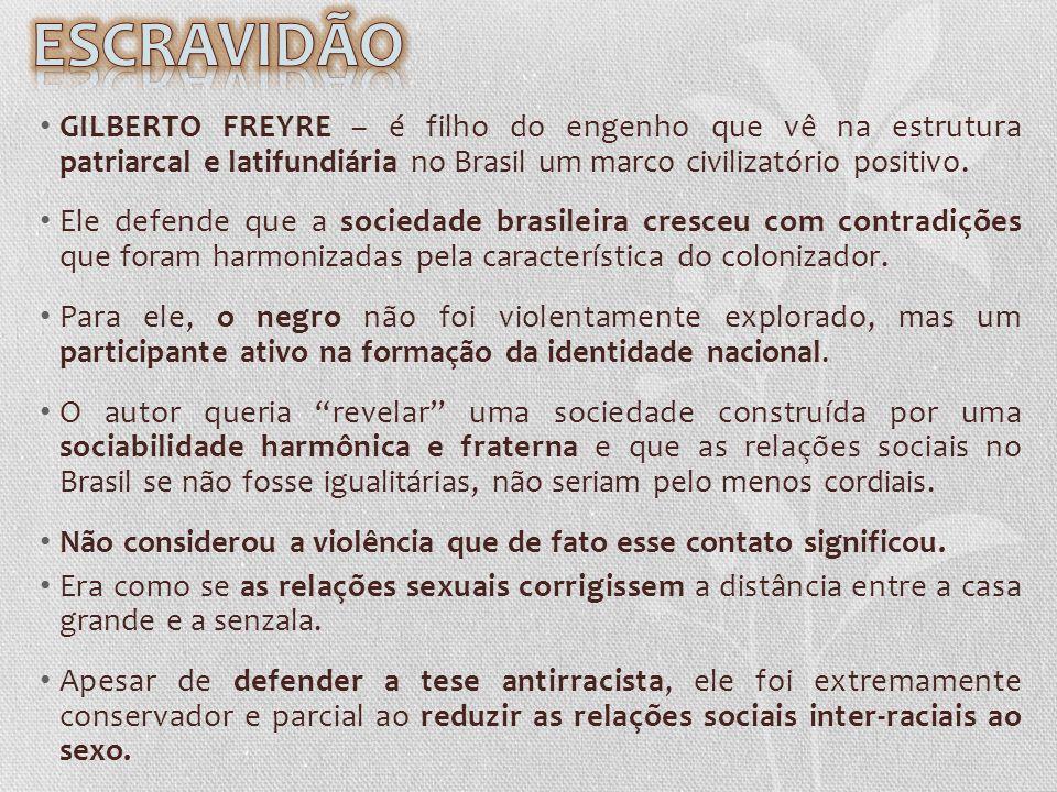 ESCRAVIDÃO GILBERTO FREYRE – é filho do engenho que vê na estrutura patriarcal e latifundiária no Brasil um marco civilizatório positivo.