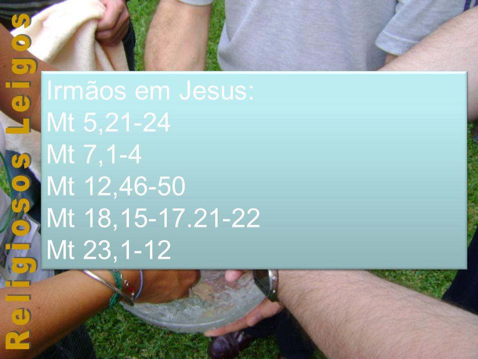 Irmãos em Jesus: Mt 5,21-24 Mt 7,1-4 Mt 12,46-50 Mt 18,15-17.21-22 Mt 23,1-12