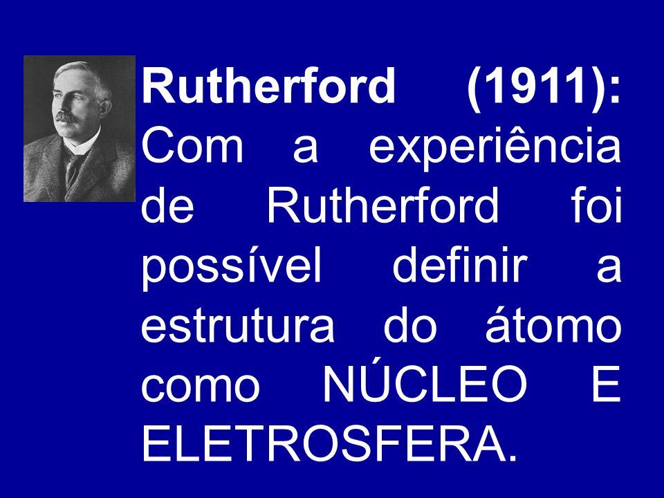 Rutherford (1911): Com a experiência de Rutherford foi possível definir a estrutura do átomo como NÚCLEO E ELETROSFERA.