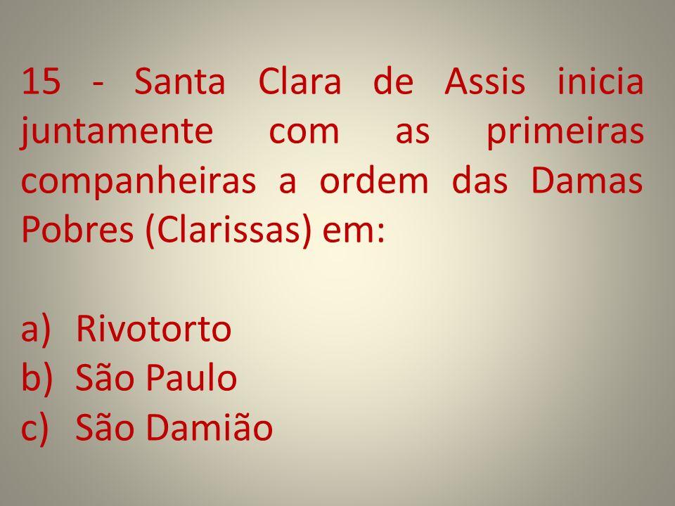 15 - Santa Clara de Assis inicia juntamente com as primeiras companheiras a ordem das Damas Pobres (Clarissas) em: