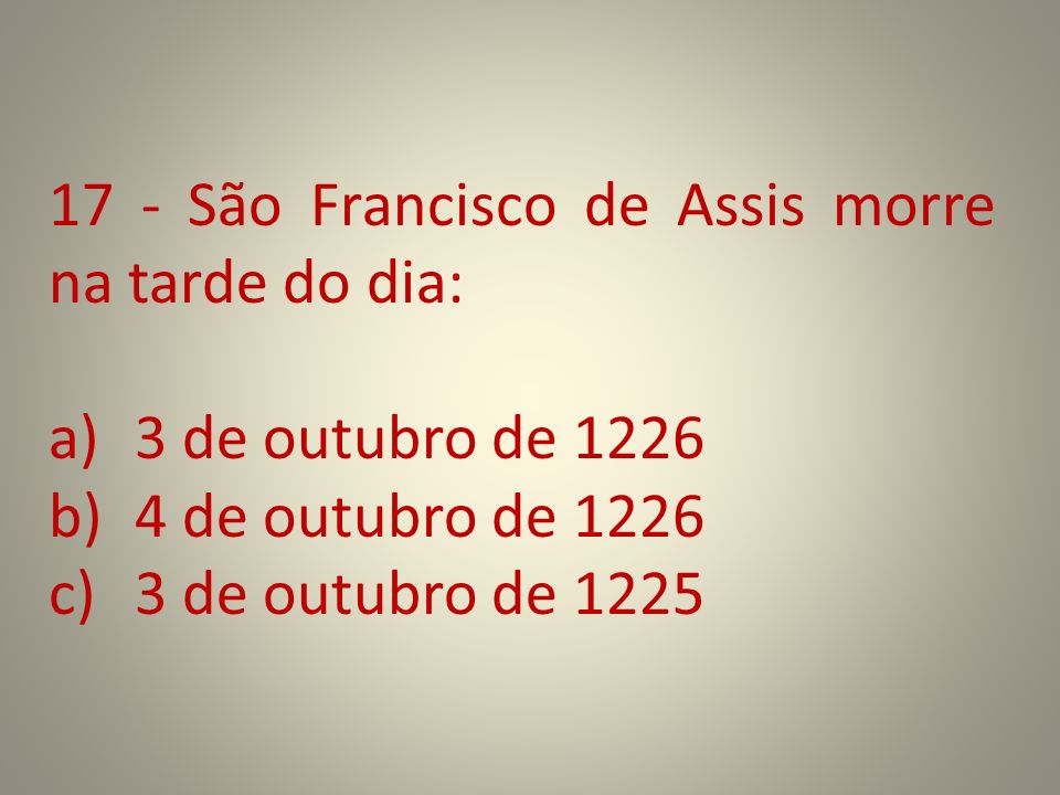 17 - São Francisco de Assis morre na tarde do dia: