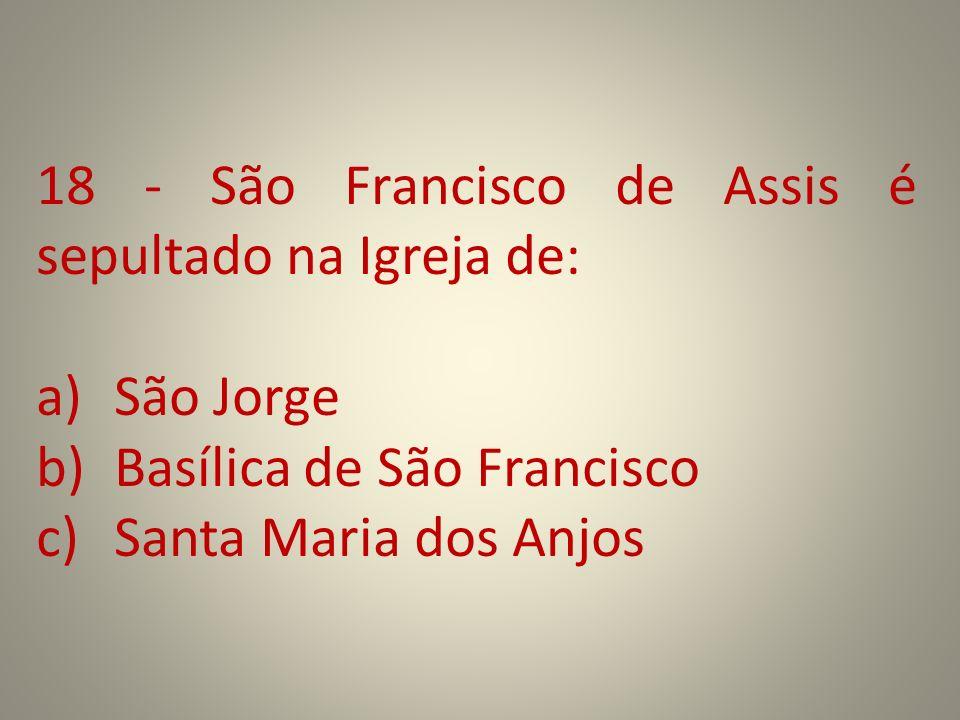 18 - São Francisco de Assis é sepultado na Igreja de: