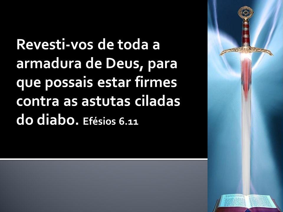 Revesti-vos de toda a armadura de Deus, para que possais estar firmes contra as astutas ciladas do diabo.