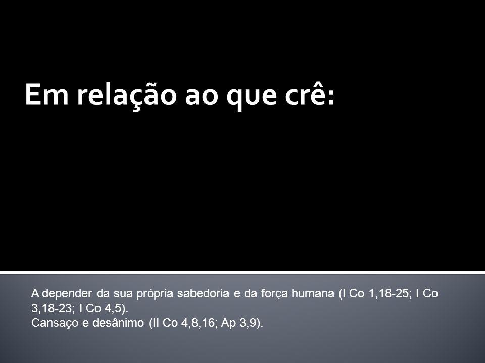 Em relação ao que crê: A depender da sua própria sabedoria e da força humana (I Co 1,18-25; I Co 3,18-23; I Co 4,5).