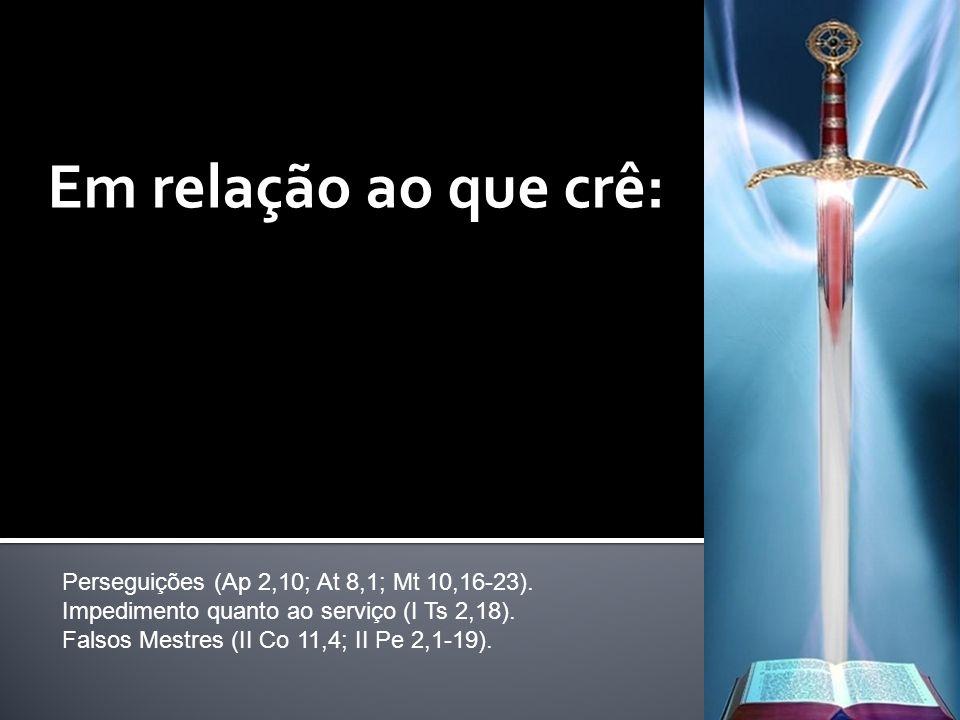 Em relação ao que crê: Perseguições (Ap 2,10; At 8,1; Mt 10,16-23).