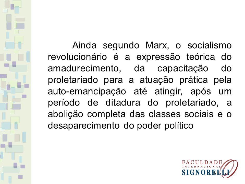 Ainda segundo Marx, o socialismo revolucionário é a expressão teórica do amadurecimento, da capacitação do proletariado para a atuação prática pela auto-emancipação até atingir, após um período de ditadura do proletariado, a abolição completa das classes sociais e o desaparecimento do poder político
