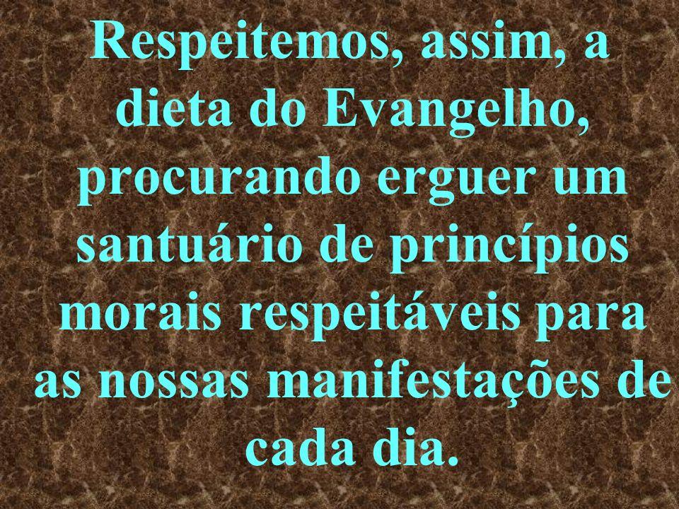 Respeitemos, assim, a dieta do Evangelho, procurando erguer um santuário de princípios morais respeitáveis para as nossas manifestações de cada dia.