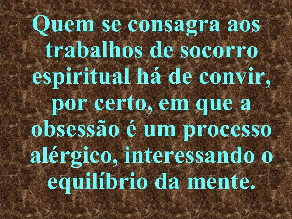 Quem se consagra aos trabalhos de socorro espiritual há de convir, por certo, em que a obsessão é um processo alérgico, interessando o equilíbrio da mente.
