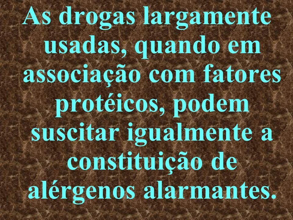 As drogas largamente usadas, quando em associação com fatores protéicos, podem suscitar igualmente a constituição de alérgenos alarmantes.