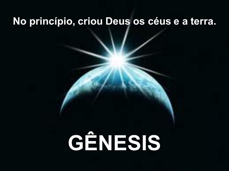 No princípio, criou Deus os céus e a terra.