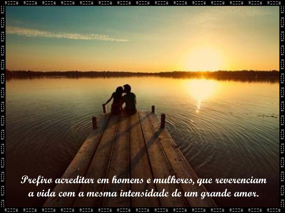 Prefiro acreditar em homens e mulheres, que reverenciam a vida com a mesma intensidade de um grande amor.