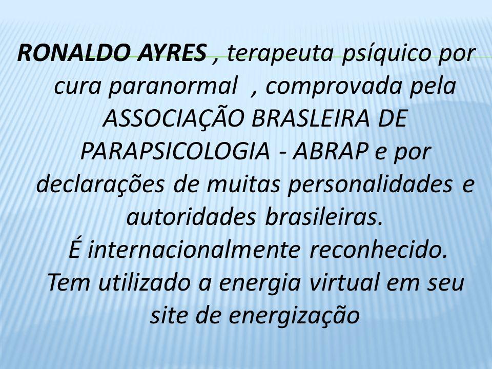 RONALDO AYRES , terapeuta psíquico por cura paranormal , comprovada pela ASSOCIAÇÃO BRASLEIRA DE PARAPSICOLOGIA - ABRAP e por declarações de muitas personalidades e autoridades brasileiras.
