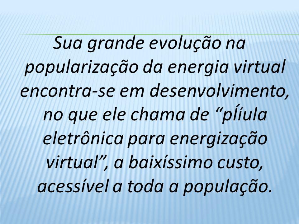 Sua grande evolução na popularização da energia virtual encontra-se em desenvolvimento, no que ele chama de pÍíula eletrônica para energização virtual , a baixíssimo custo, acessível a toda a população.