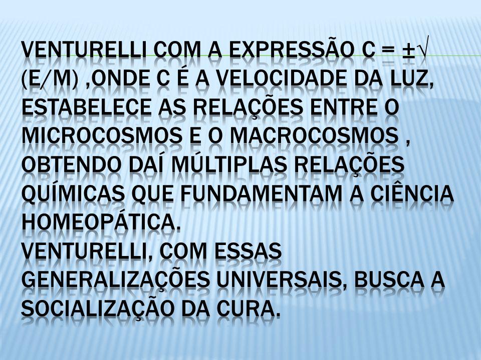 Venturelli com a expressão c = ±√ (E/M) ,ONDE C É A VELOCIDADE DA LUZ, ESTABELECE AS RELAÇÕES ENTRE O MICROCOSMOS E O MACROCOSMOS , OBTENDO DAÍ múltiplas relações químicas que fundamentam a ciência homeopática.