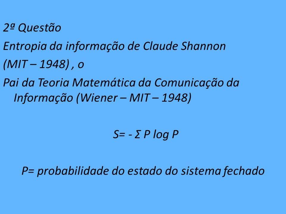 2ª Questão Entropia da informação de Claude Shannon (MIT – 1948) , o Pai da Teoria Matemática da Comunicação da Informação (Wiener – MIT – 1948) S= - Σ P log P P= probabilidade do estado do sistema fechado