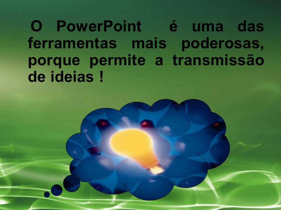 O PowerPoint é uma das ferramentas mais poderosas, porque permite a transmissão de ideias !
