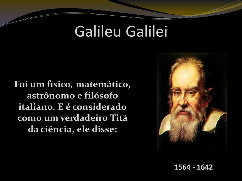 Galileu Galilei Foi um físico, matemático, astrônomo e filósofo italiano. E é considerado como um verdadeiro Titã da ciência, ele disse: