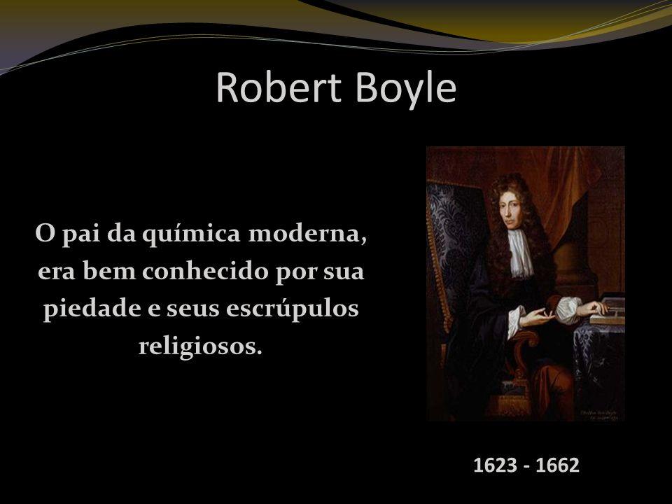 Robert Boyle O pai da química moderna, era bem conhecido por sua
