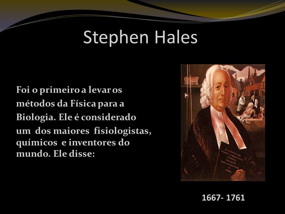 Stephen Hales Foi o primeiro a levar os métodos da Física para a