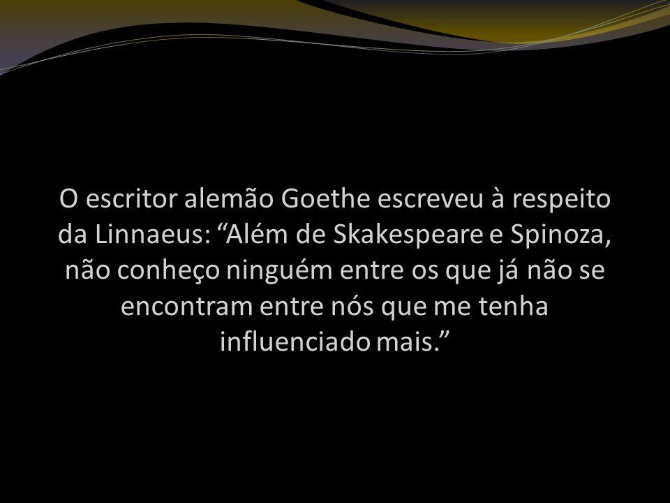 O escritor alemão Goethe escreveu à respeito da Linnaeus: Além de Skakespeare e Spinoza, não conheço ninguém entre os que já não se encontram entre nós que me tenha influenciado mais.
