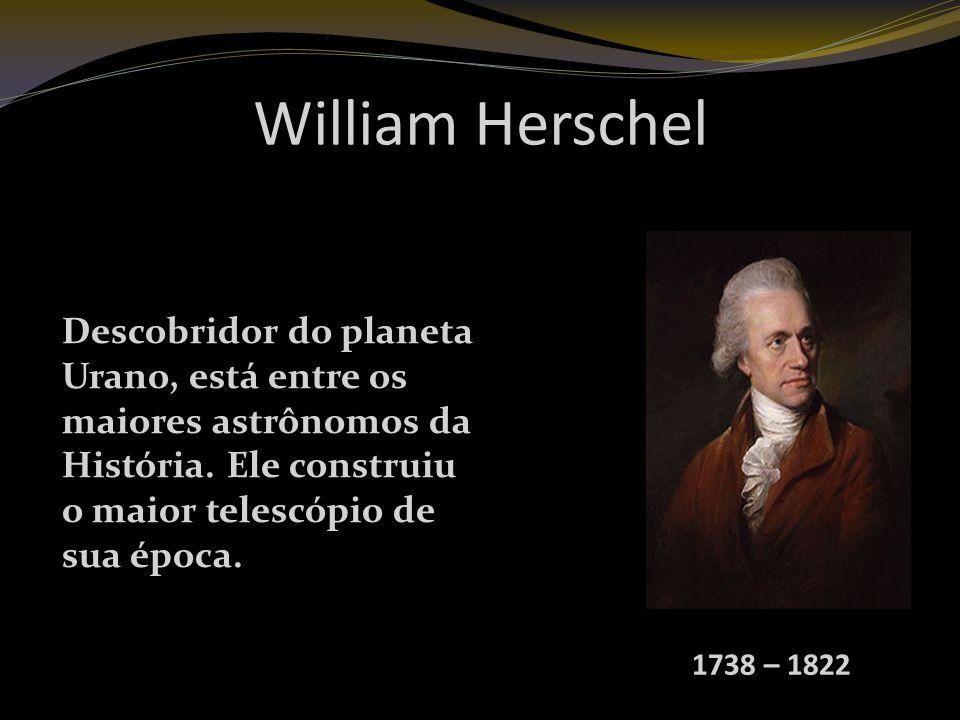 William Herschel Descobridor do planeta Urano, está entre os maiores astrônomos da História. Ele construiu o maior telescópio de sua época.