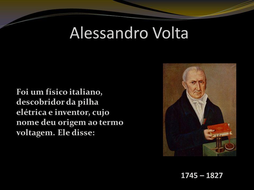 Alessandro Volta Foi um físico italiano, descobridor da pilha elétrica e inventor, cujo nome deu origem ao termo voltagem. Ele disse: