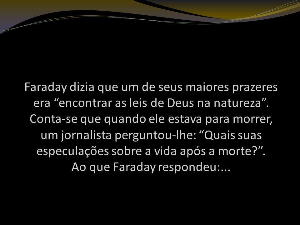 Faraday dizia que um de seus maiores prazeres era encontrar as leis de Deus na natureza .