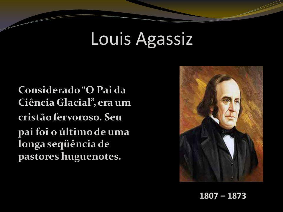 Louis Agassiz Considerado O Pai da Ciência Glacial , era um