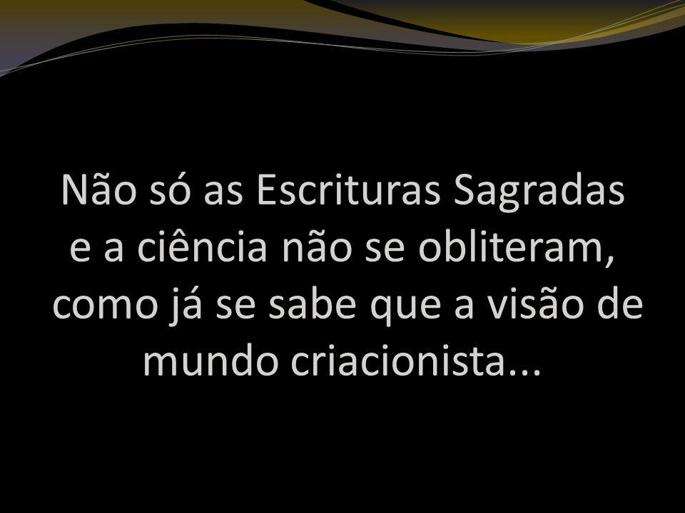 Não só as Escrituras Sagradas e a ciência não se obliteram, como já se sabe que a visão de mundo criacionista...