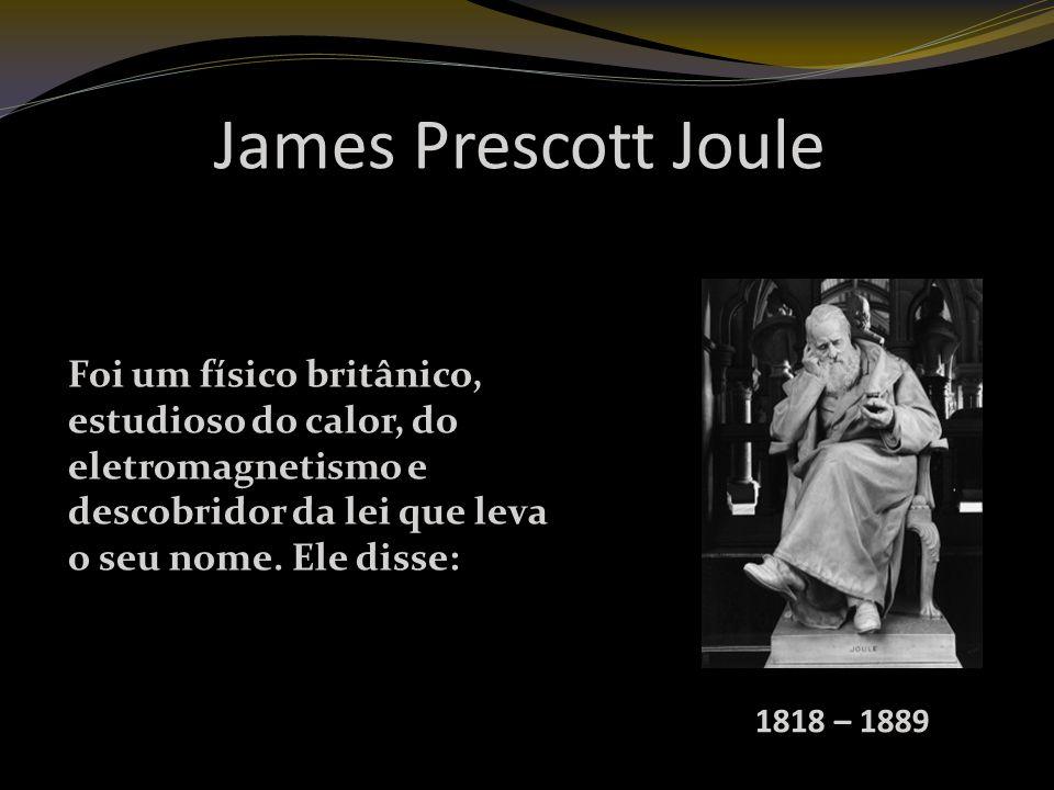 James Prescott Joule Foi um físico britânico, estudioso do calor, do eletromagnetismo e descobridor da lei que leva o seu nome. Ele disse: