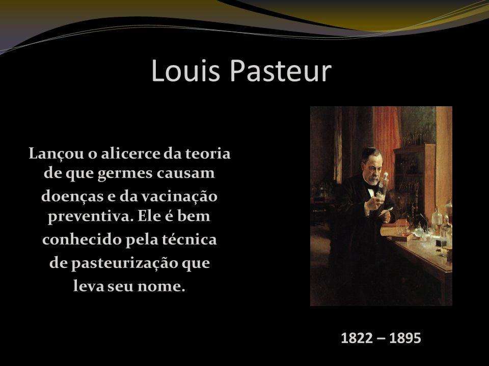 Louis Pasteur Lançou o alicerce da teoria de que germes causam