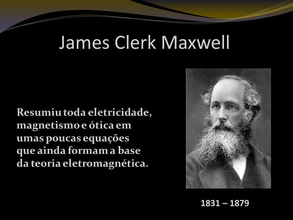 James Clerk Maxwell Resumiu toda eletricidade, magnetismo e ótica em umas poucas equações que ainda formam a base da teoria eletromagnética.