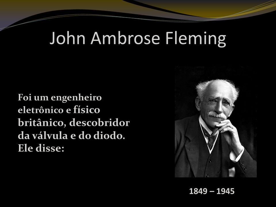 John Ambrose Fleming Foi um engenheiro eletrônico e físico britânico, descobridor da válvula e do diodo. Ele disse: