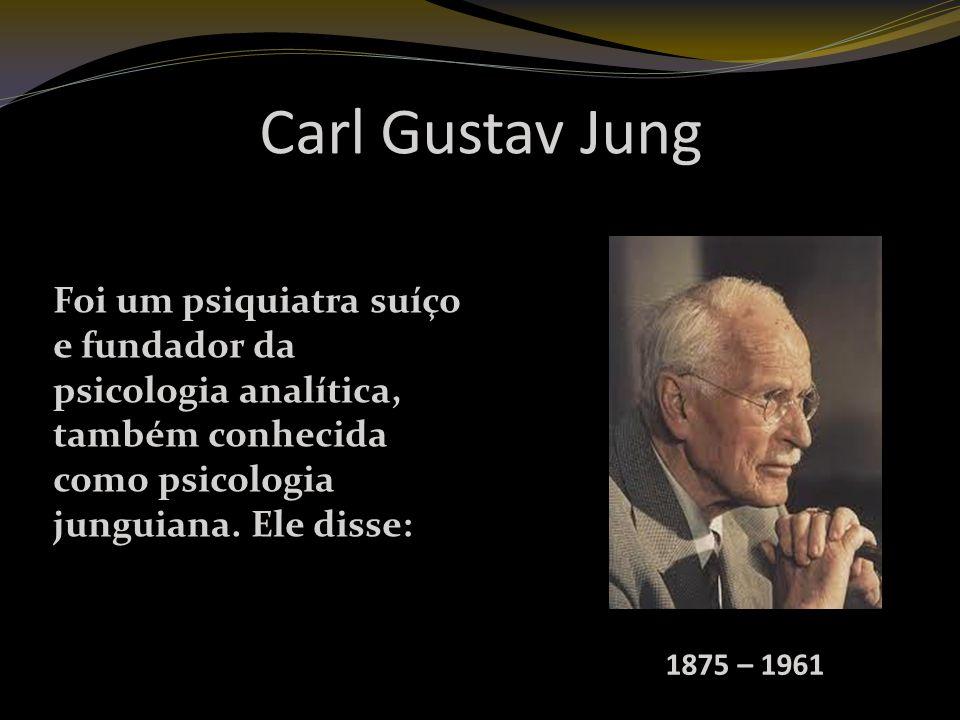 Carl Gustav Jung Foi um psiquiatra suíço e fundador da psicologia analítica, também conhecida como psicologia junguiana. Ele disse: