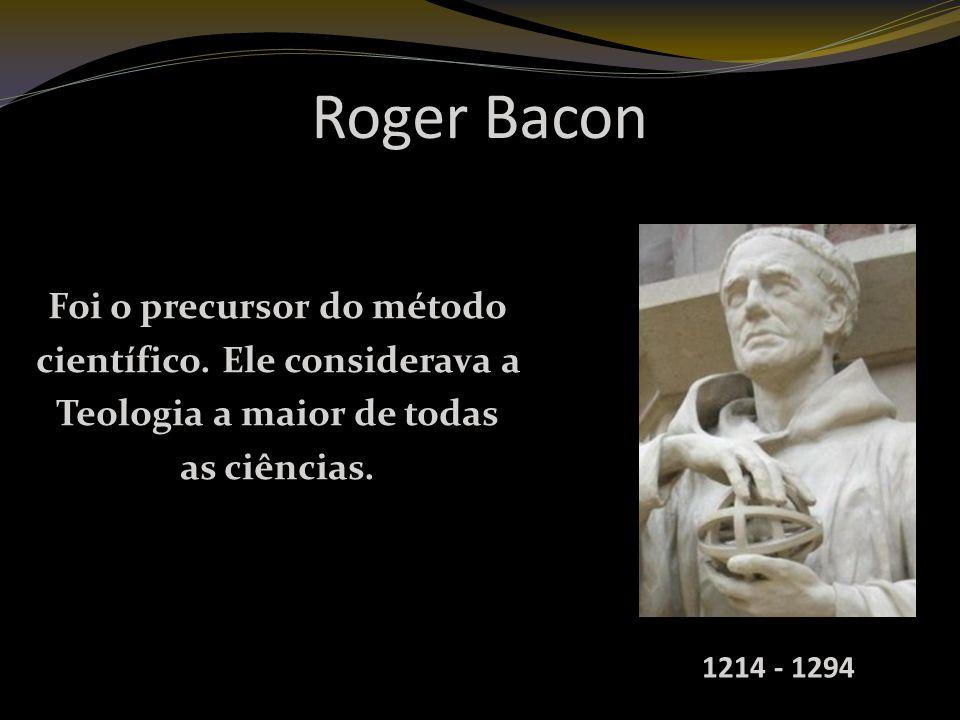 Roger Bacon Foi o precursor do método científico. Ele considerava a