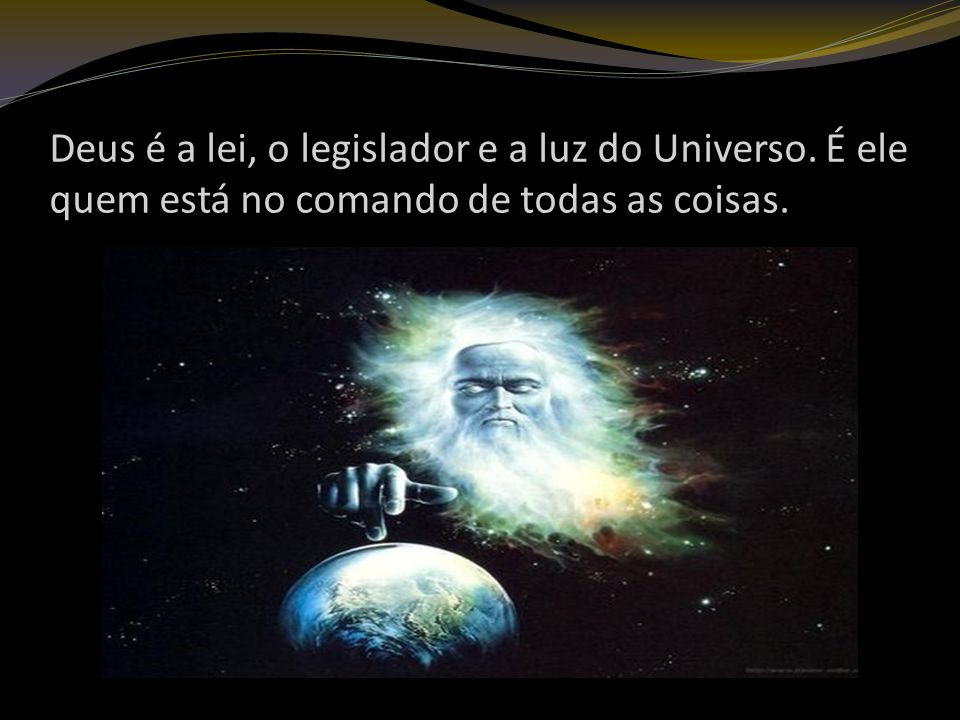 Deus é a lei, o legislador e a luz do Universo