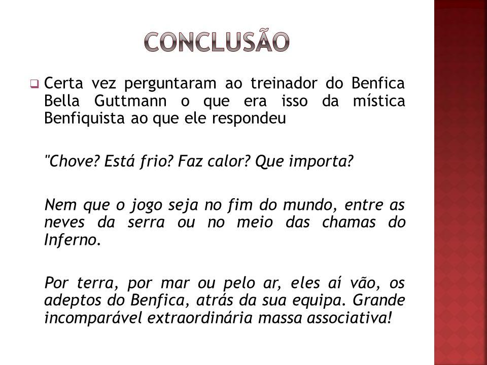 CONCLUSÃO Certa vez perguntaram ao treinador do Benfica Bella Guttmann o que era isso da mística Benfiquista ao que ele respondeu.