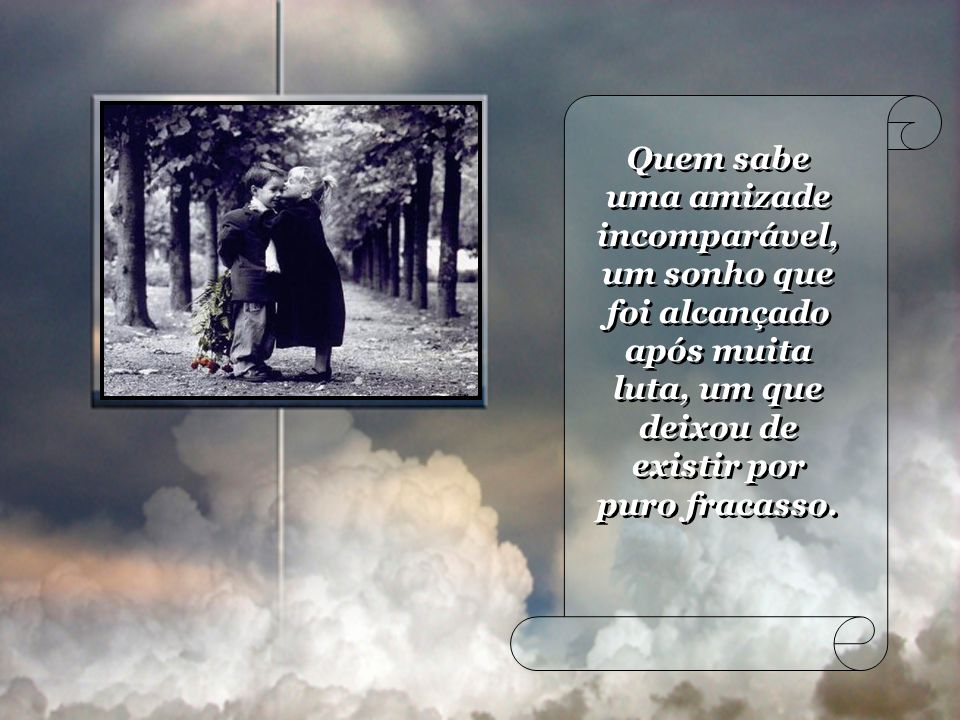 Quem sabe uma amizade incomparável, um sonho que foi alcançado após muita luta, um que deixou de existir por puro fracasso.