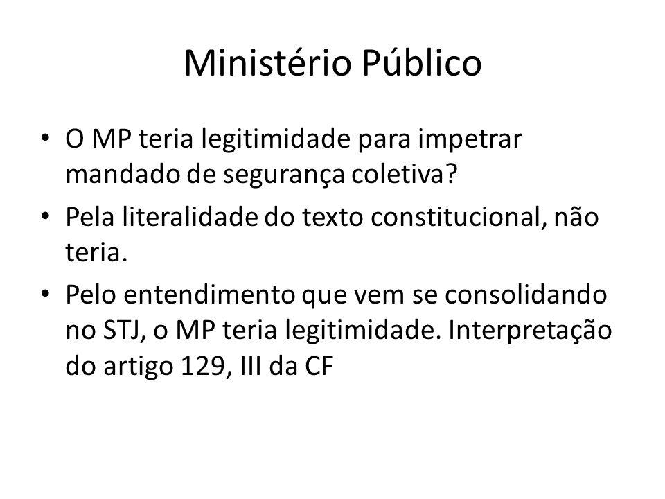 Ministério Público O MP teria legitimidade para impetrar mandado de segurança coletiva Pela literalidade do texto constitucional, não teria.
