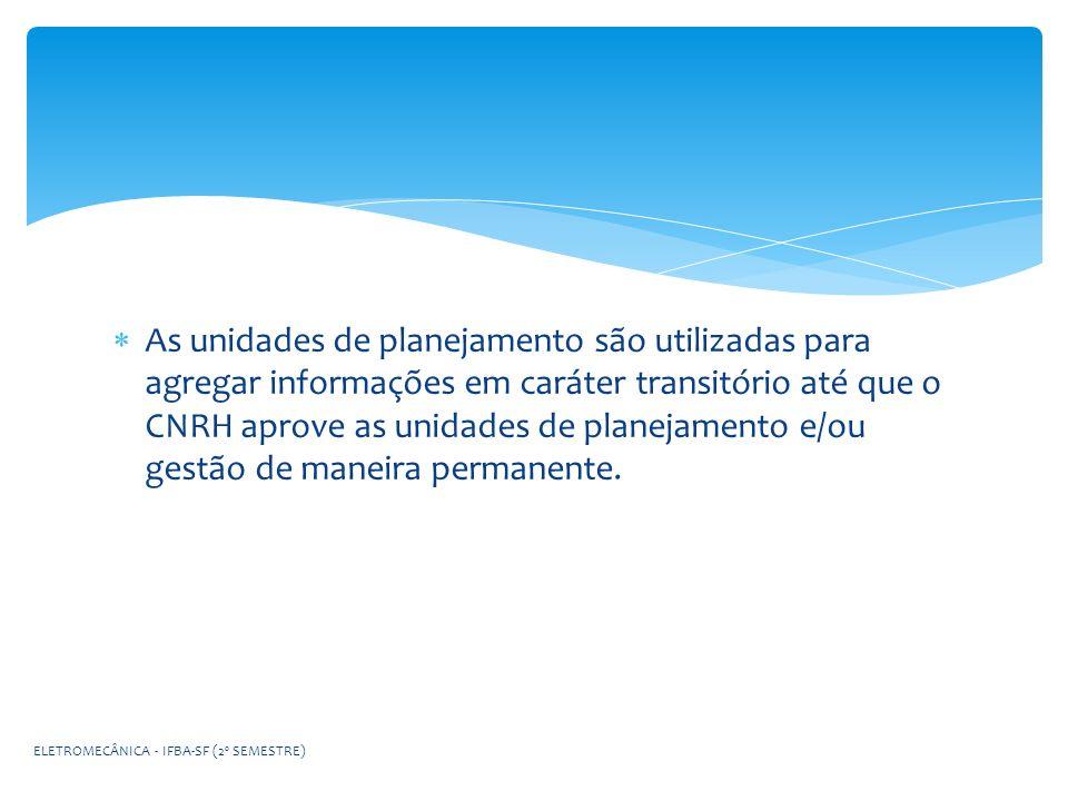 As unidades de planejamento são utilizadas para agregar informações em caráter transitório até que o CNRH aprove as unidades de planejamento e/ou gestão de maneira permanente.