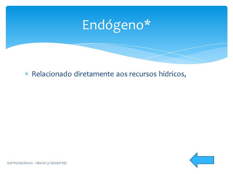 Endógeno* Relacionado diretamente aos recursos hídricos,