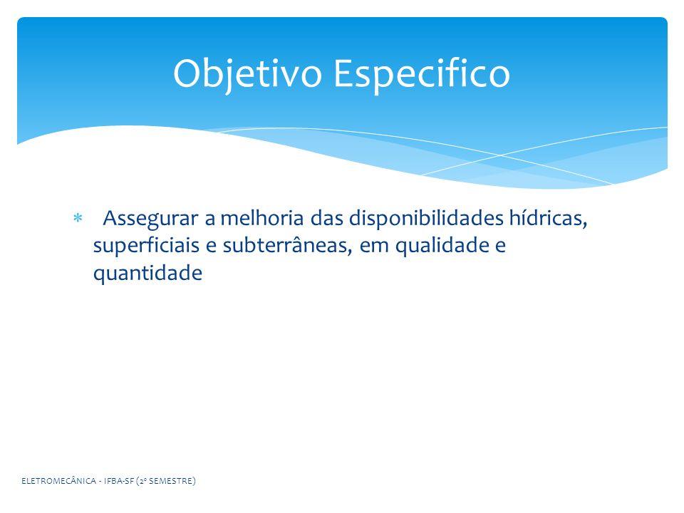Objetivo Especifico Assegurar a melhoria das disponibilidades hídricas, superficiais e subterrâneas, em qualidade e quantidade.