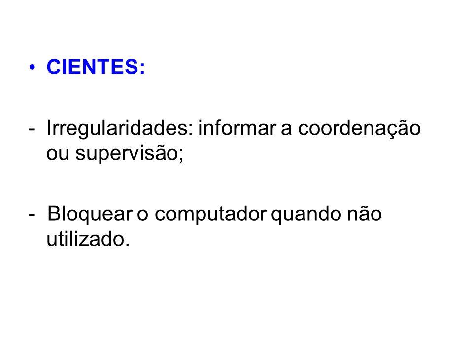 CIENTES: Irregularidades: informar a coordenação ou supervisão; - Bloquear o computador quando não utilizado.