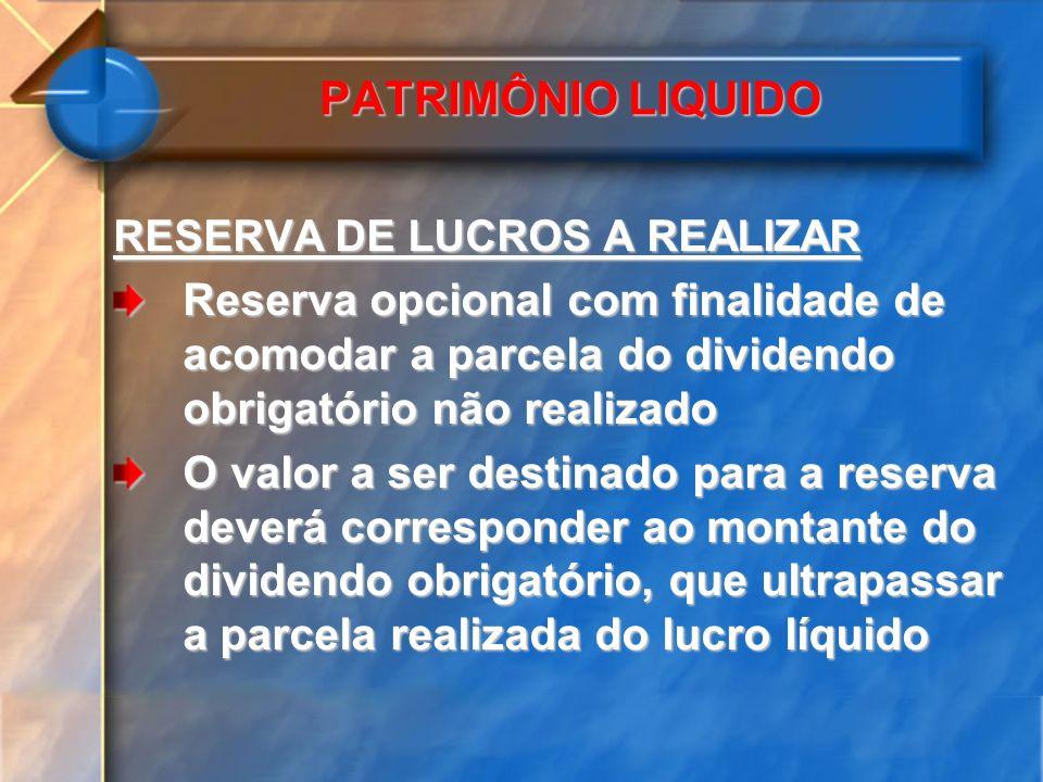 PATRIMÔNIO LIQUIDO RESERVA DE LUCROS A REALIZAR. Reserva opcional com finalidade de acomodar a parcela do dividendo obrigatório não realizado.